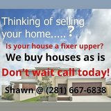 Real estate investor. We buy fixer upper houses. Shawn @ (281) 667-6838 in Spring, Texas